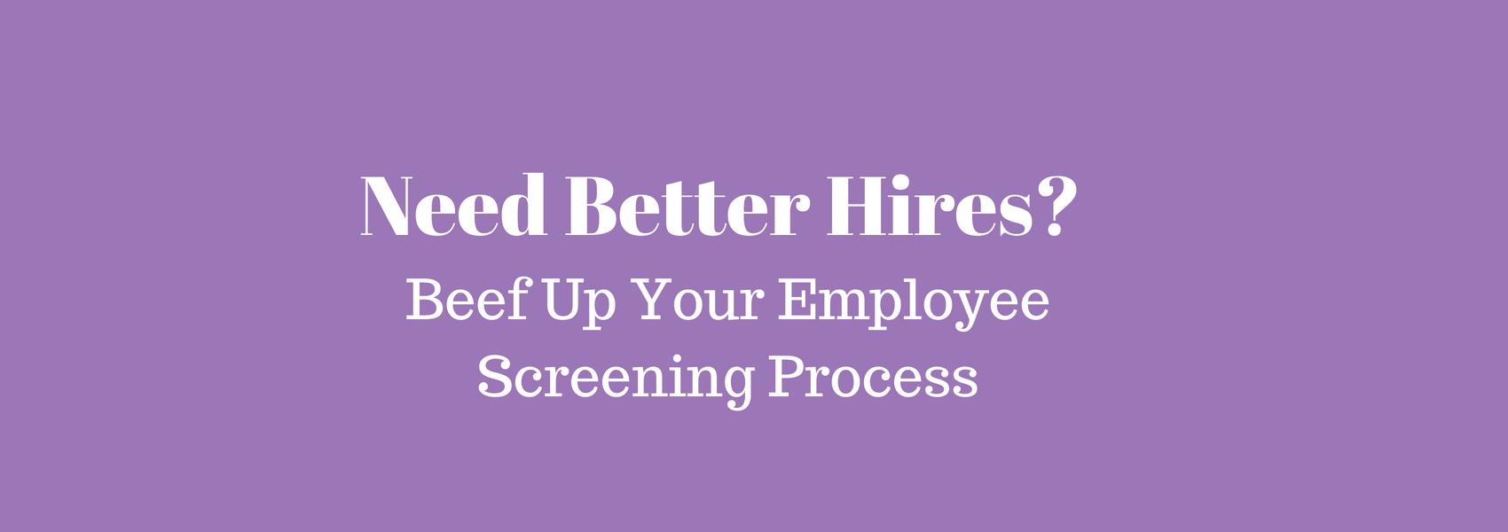 need better hires beef up your employee screening process